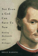 Not Even a God Can Save Us Now: Reading Machiavelli after Heidegger Book Cover